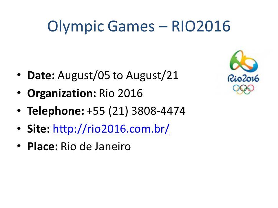 Olympic Games – RIO2016 Date: August/05 to August/21 Organization: Rio 2016 Telephone: +55 (21) 3808-4474 Site: http://rio2016.com.br/http://rio2016.com.br/ Place: Rio de Janeiro