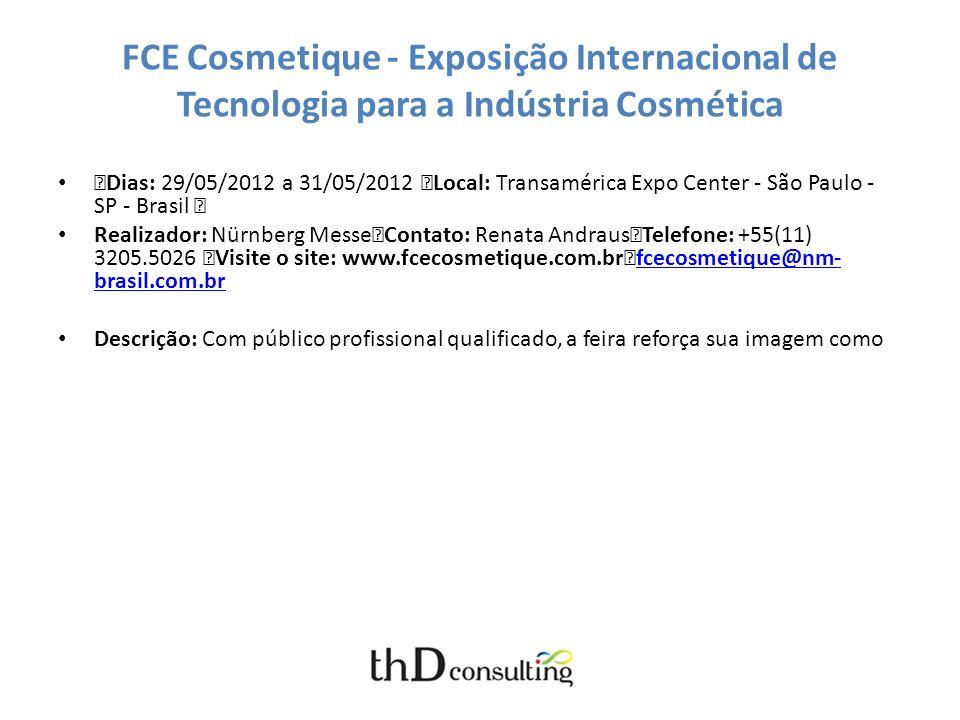 FCE Cosmetique - Exposição Internacional de Tecnologia para a Indústria Cosmética Dias: 29/05/2012 a 31/05/2012 Local: Transamérica Expo Center - São Paulo - SP - Brasil Realizador: Nürnberg Messe Contato: Renata Andraus Telefone: +55(11) 3205.5026 Visite o site: www.fcecosmetique.com.br fcecosmetique@nm- brasil.com.br fcecosmetique@nm- brasil.com.br