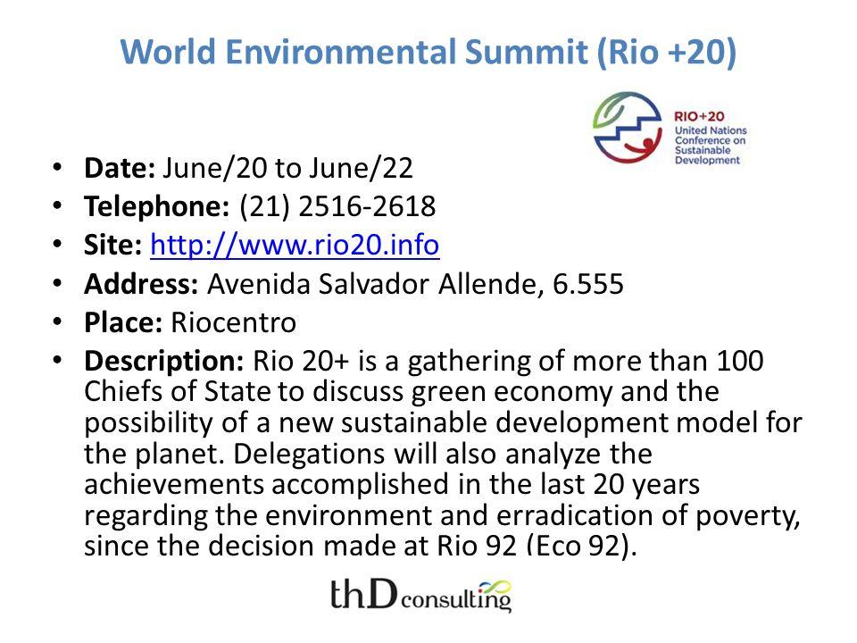 World Environmental Summit (Rio +20) Date: June/20 to June/22 Telephone: (21) 2516-2618 Site: http://www.rio20.infohttp://www.rio20.info Address: Aven