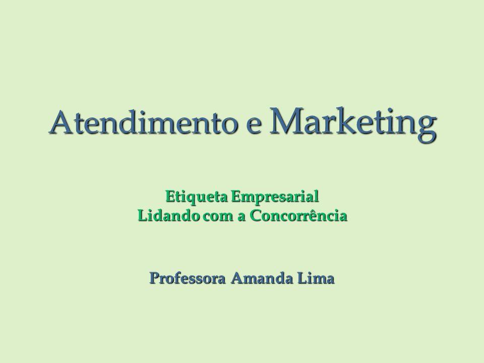 Atendimento e Marketing Etiqueta Empresarial Lidando com a Concorrência Professora Amanda Lima