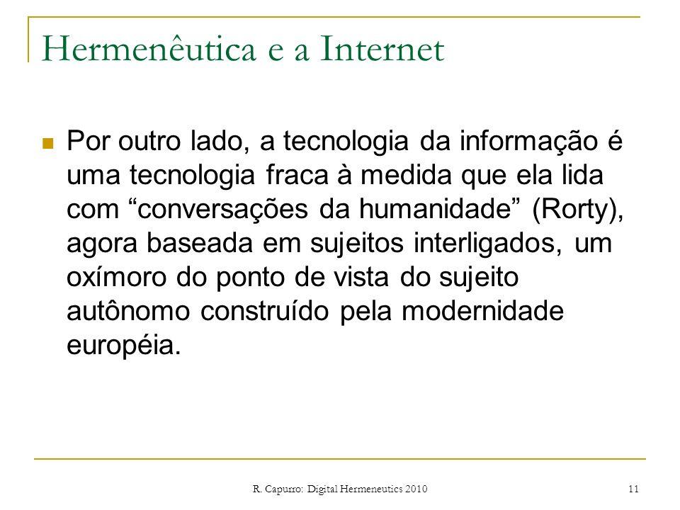 R. Capurro: Digital Hermeneutics 2010 11 Hermenêutica e a Internet Por outro lado, a tecnologia da informação é uma tecnologia fraca à medida que ela