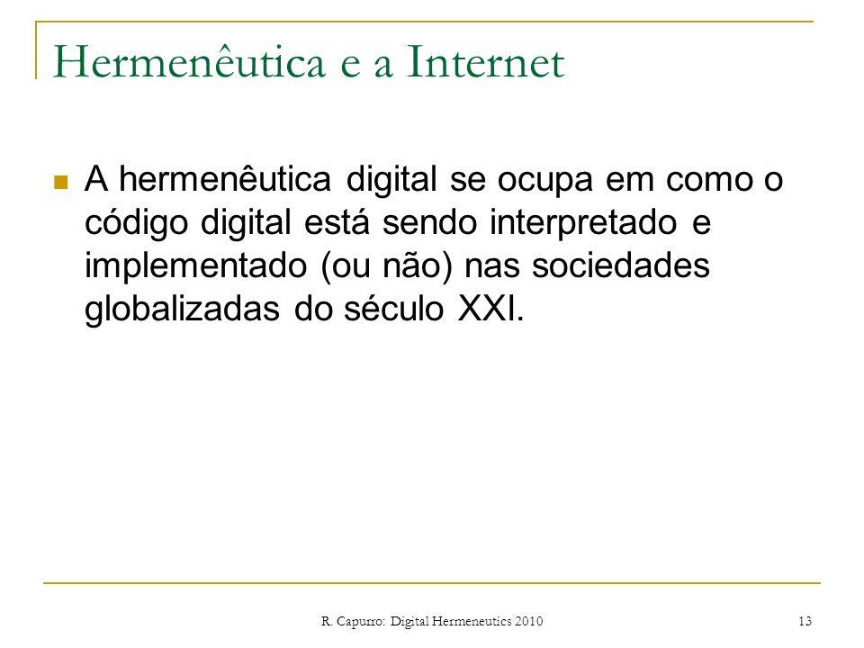 R. Capurro: Digital Hermeneutics 2010 13 Hermenêutica e a Internet A hermenêutica digital se ocupa em como o código digital está sendo interpretado e