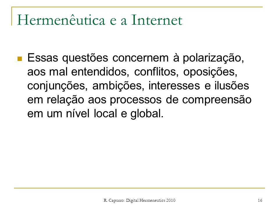 R. Capurro: Digital Hermeneutics 2010 16 Hermenêutica e a Internet Essas questões concernem à polarização, aos mal entendidos, conflitos, oposições, c