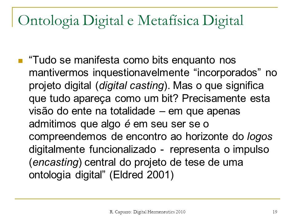 R. Capurro: Digital Hermeneutics 2010 19 Ontologia Digital e Metafísica Digital Tudo se manifesta como bits enquanto nos mantivermos inquestionavelmen