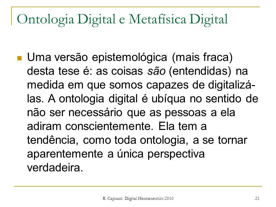 R. Capurro: Digital Hermeneutics 2010 21 Ontologia Digital e Metafísica Digital Uma versão epistemológica (mais fraca) desta tese é: as coisas são (en