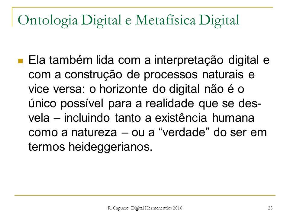 R. Capurro: Digital Hermeneutics 2010 23 Ontologia Digital e Metafísica Digital Ela também lida com a interpretação digital e com a construção de proc