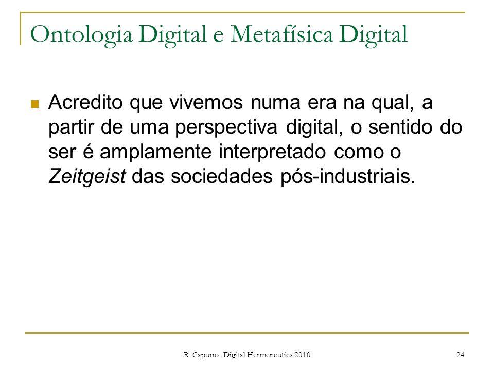 R. Capurro: Digital Hermeneutics 2010 24 Ontologia Digital e Metafísica Digital Acredito que vivemos numa era na qual, a partir de uma perspectiva dig