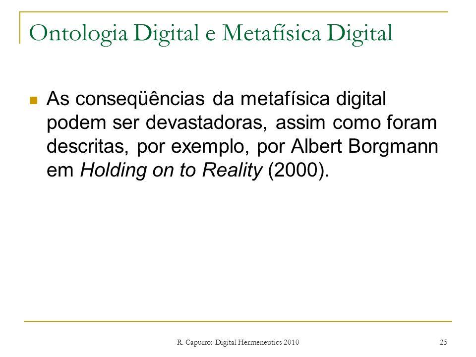 R. Capurro: Digital Hermeneutics 2010 25 Ontologia Digital e Metafísica Digital As conseqüências da metafísica digital podem ser devastadoras, assim c
