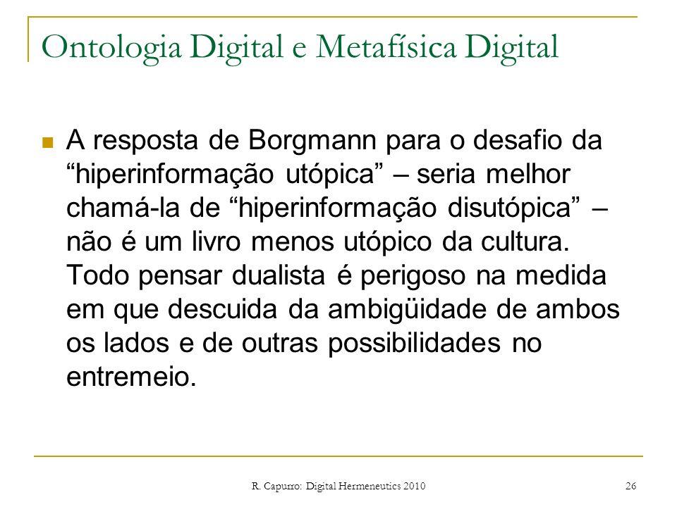 R. Capurro: Digital Hermeneutics 2010 26 Ontologia Digital e Metafísica Digital A resposta de Borgmann para o desafio da hiperinformação utópica – ser