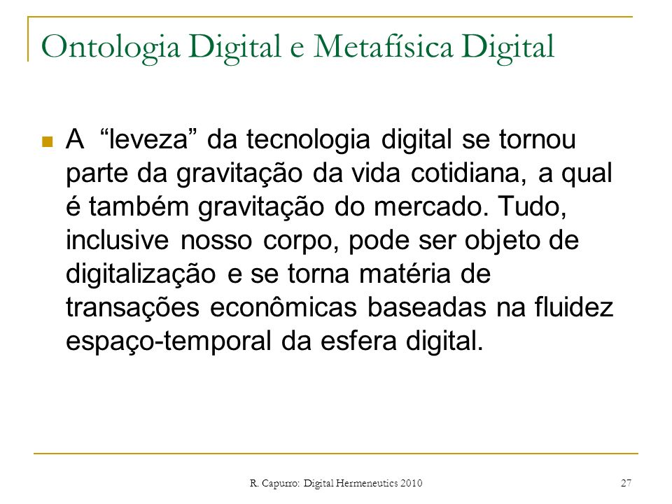 R. Capurro: Digital Hermeneutics 2010 27 Ontologia Digital e Metafísica Digital A leveza da tecnologia digital se tornou parte da gravitação da vida c