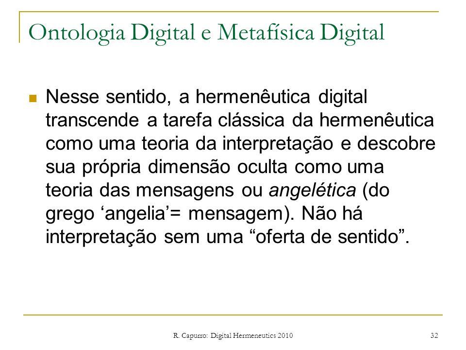 R. Capurro: Digital Hermeneutics 2010 32 Ontologia Digital e Metafísica Digital Nesse sentido, a hermenêutica digital transcende a tarefa clássica da