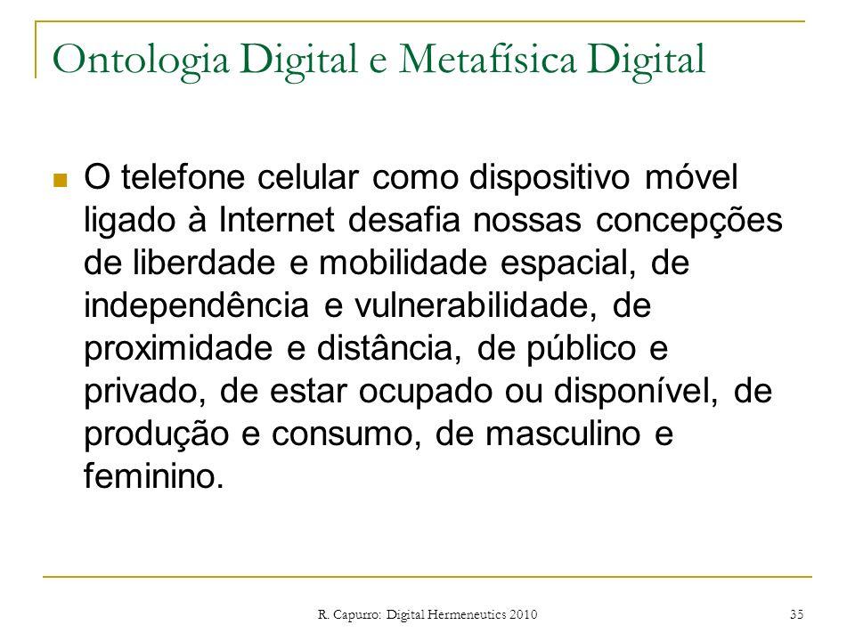 R. Capurro: Digital Hermeneutics 2010 35 Ontologia Digital e Metafísica Digital O telefone celular como dispositivo móvel ligado à Internet desafia no