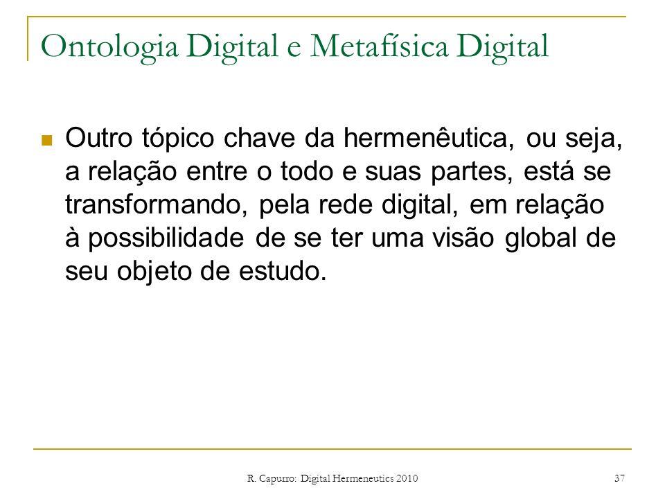 R. Capurro: Digital Hermeneutics 2010 37 Ontologia Digital e Metafísica Digital Outro tópico chave da hermenêutica, ou seja, a relação entre o todo e