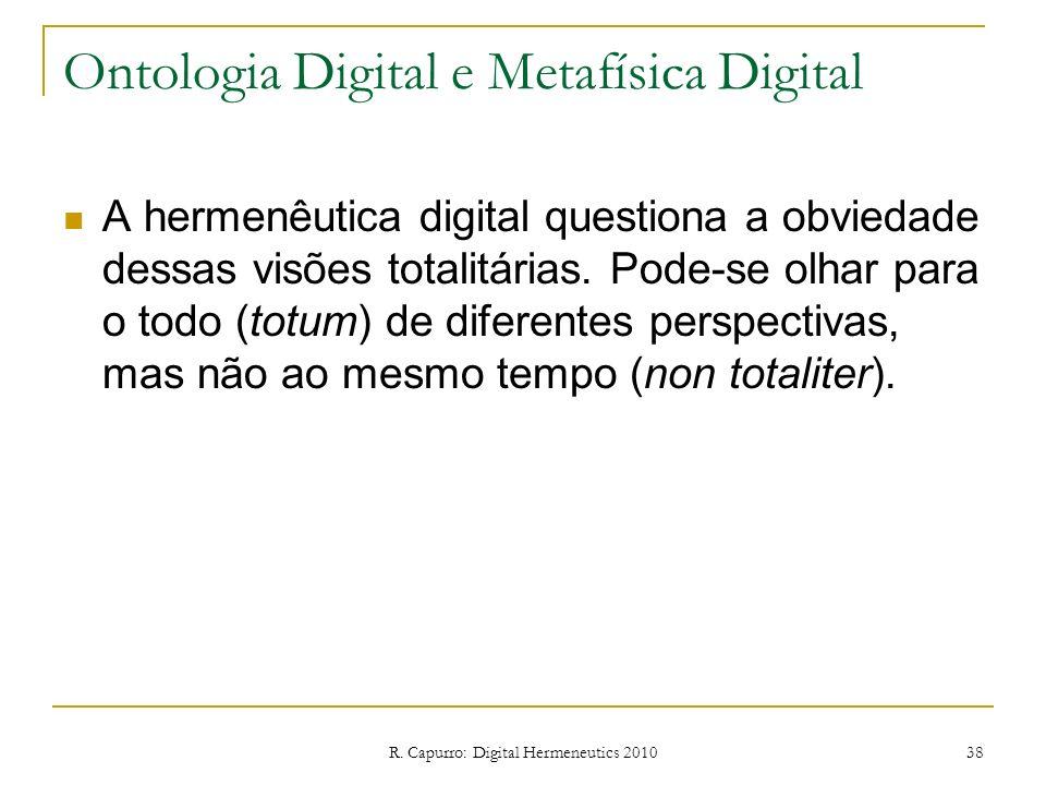 R. Capurro: Digital Hermeneutics 2010 38 Ontologia Digital e Metafísica Digital A hermenêutica digital questiona a obviedade dessas visões totalitária