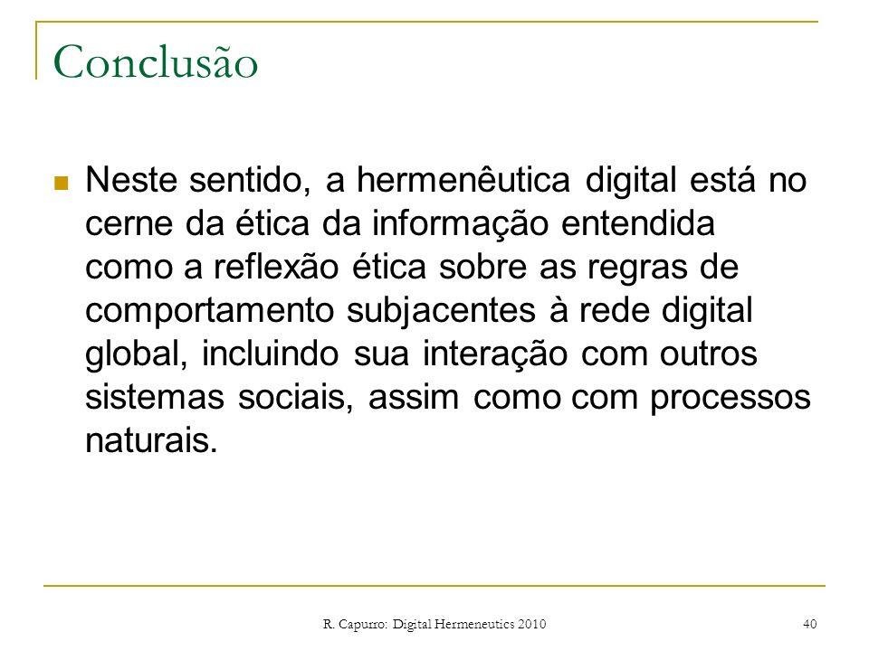 R. Capurro: Digital Hermeneutics 2010 40 Conclusão Neste sentido, a hermenêutica digital está no cerne da ética da informação entendida como a reflexã