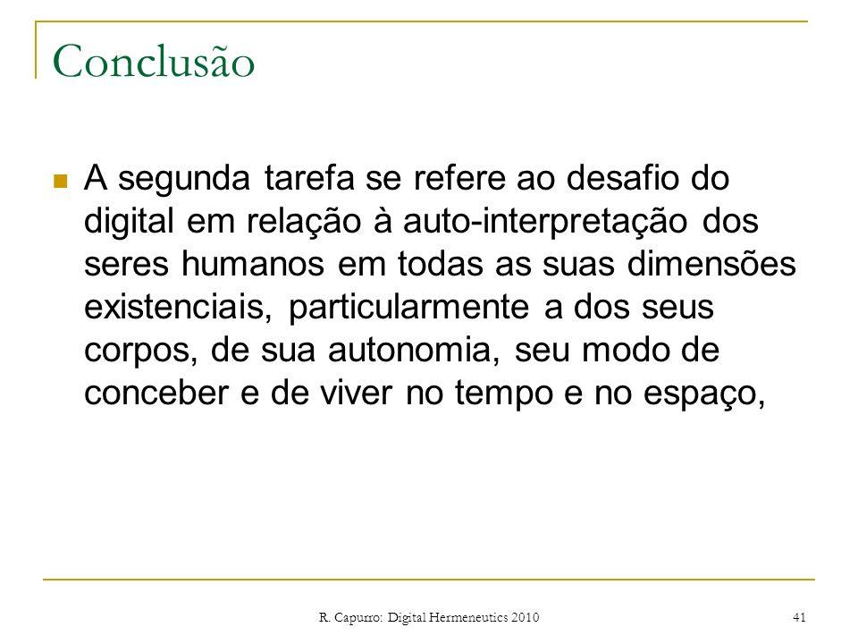 R. Capurro: Digital Hermeneutics 2010 41 Conclusão A segunda tarefa se refere ao desafio do digital em relação à auto-interpretação dos seres humanos