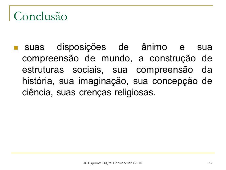 R. Capurro: Digital Hermeneutics 2010 42 Conclusão suas disposições de ânimo e sua compreensão de mundo, a construção de estruturas sociais, sua compr