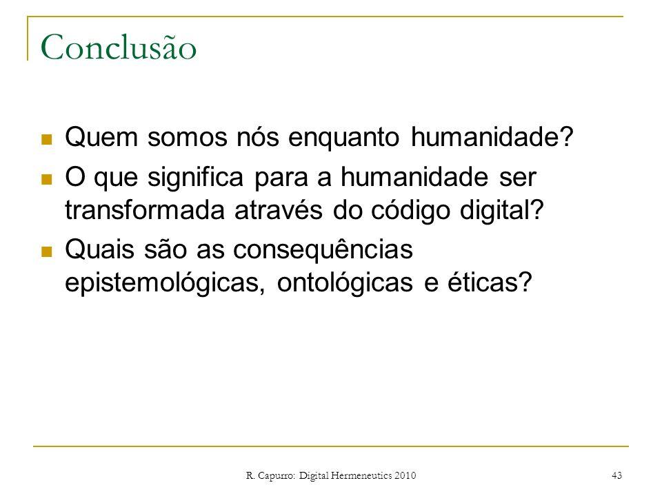 R. Capurro: Digital Hermeneutics 2010 43 Conclusão Quem somos nós enquanto humanidade? O que significa para a humanidade ser transformada através do c