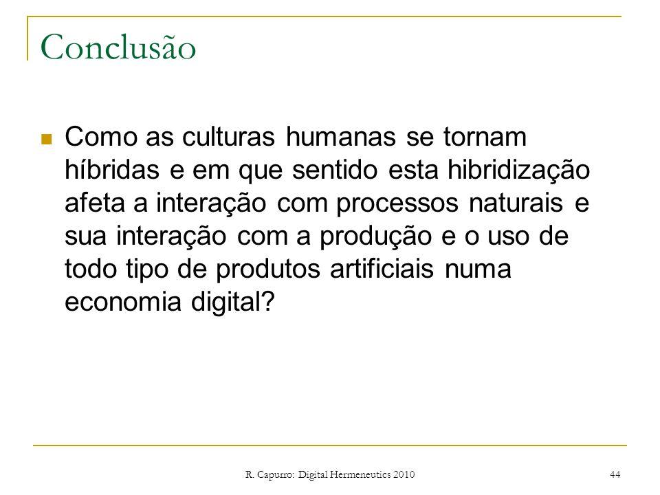 R. Capurro: Digital Hermeneutics 2010 44 Conclusão Como as culturas humanas se tornam híbridas e em que sentido esta hibridização afeta a interação co