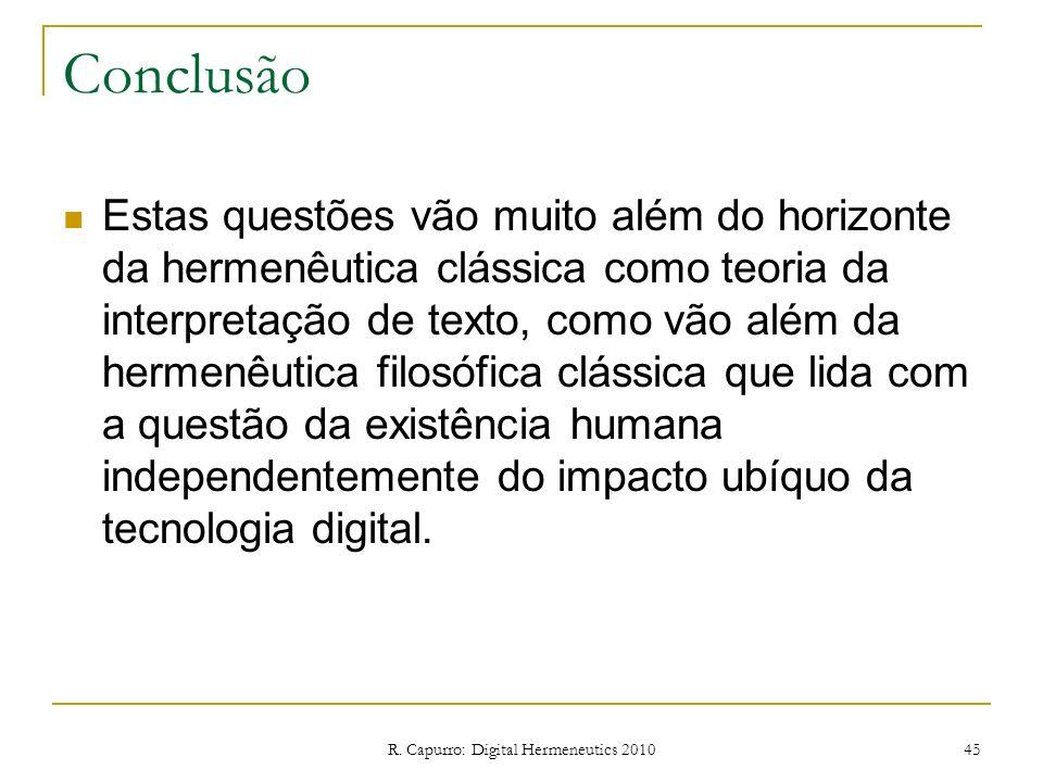 R. Capurro: Digital Hermeneutics 2010 45 Conclusão Estas questões vão muito além do horizonte da hermenêutica clássica como teoria da interpretação de