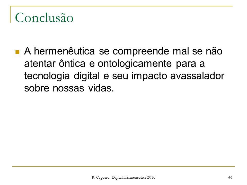 R. Capurro: Digital Hermeneutics 2010 46 Conclusão A hermenêutica se compreende mal se não atentar ôntica e ontologicamente para a tecnologia digital