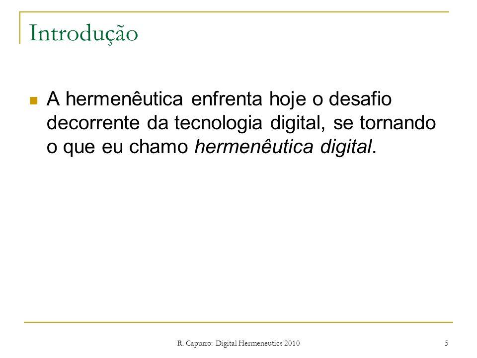 R. Capurro: Digital Hermeneutics 2010 5 Introdução A hermenêutica enfrenta hoje o desafio decorrente da tecnologia digital, se tornando o que eu chamo
