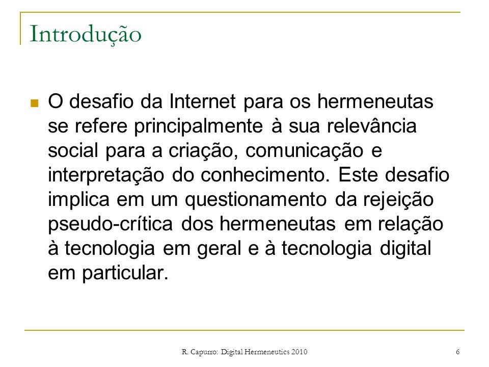 R. Capurro: Digital Hermeneutics 2010 6 Introdução O desafio da Internet para os hermeneutas se refere principalmente à sua relevância social para a c