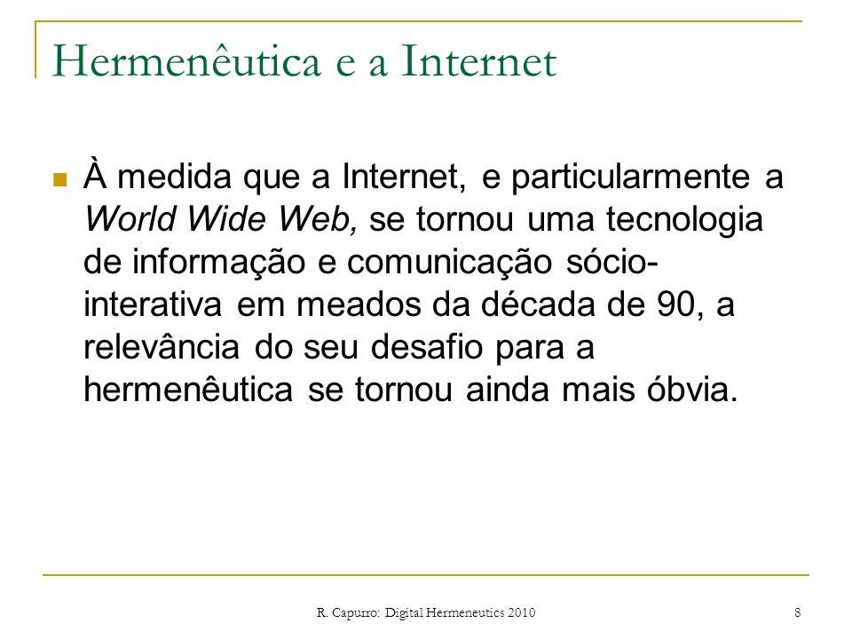 R. Capurro: Digital Hermeneutics 2010 8 Hermenêutica e a Internet À medida que a Internet, e particularmente a World Wide Web, se tornou uma tecnologi