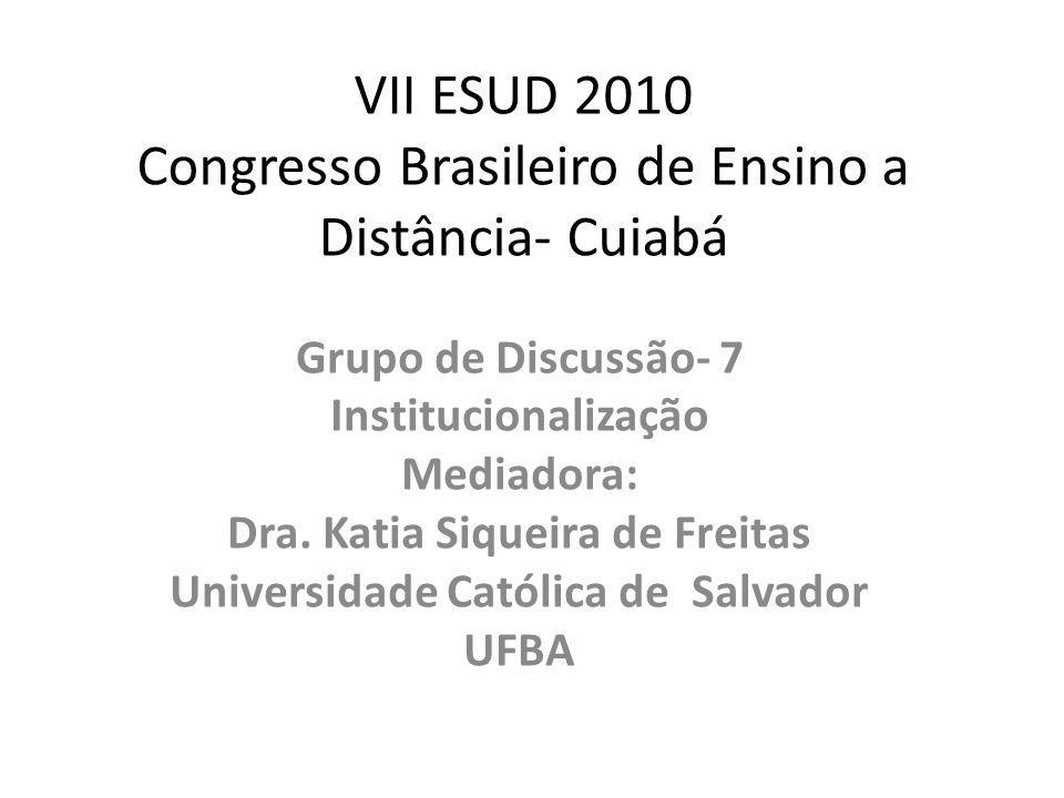 VII ESUD 2010 Congresso Brasileiro de Ensino a Distância- Cuiabá Grupo de Discussão- 7 Institucionalização Mediadora: Dra. Katia Siqueira de Freitas U