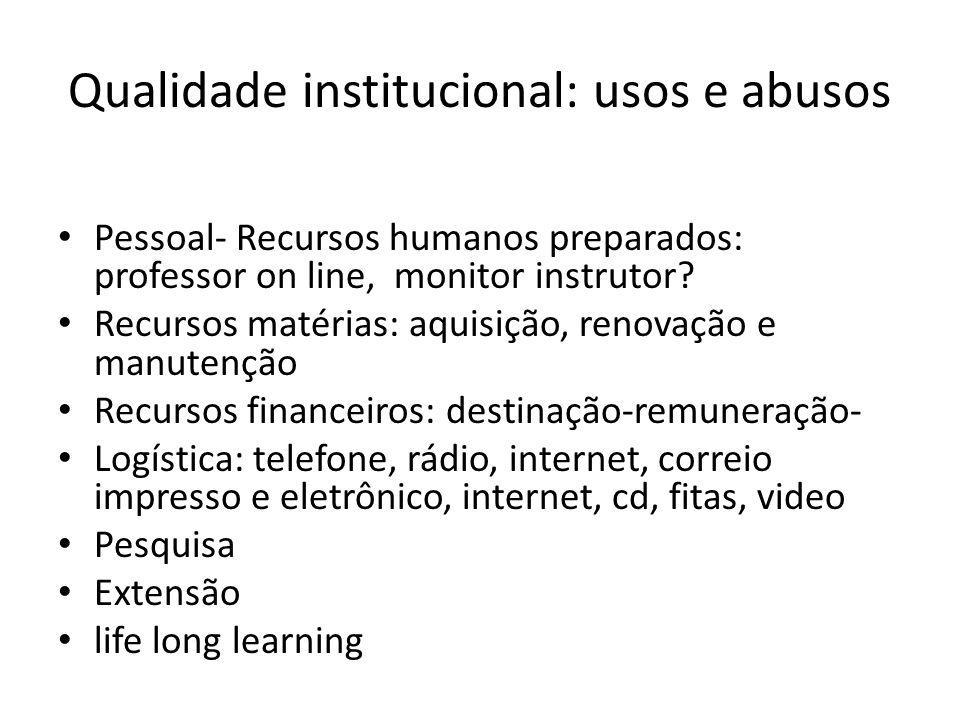 Qualidade institucional: usos e abusos Pessoal- Recursos humanos preparados: professor on line, monitor instrutor? Recursos matérias: aquisição, renov