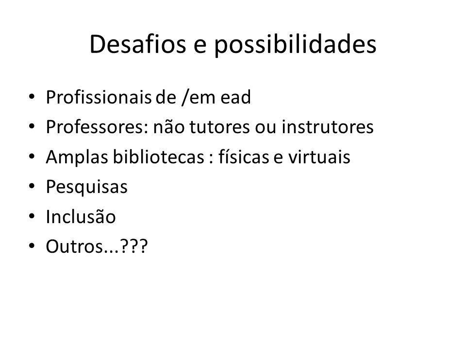 Desafios e possibilidades Profissionais de /em ead Professores: não tutores ou instrutores Amplas bibliotecas : físicas e virtuais Pesquisas Inclusão Outros...???