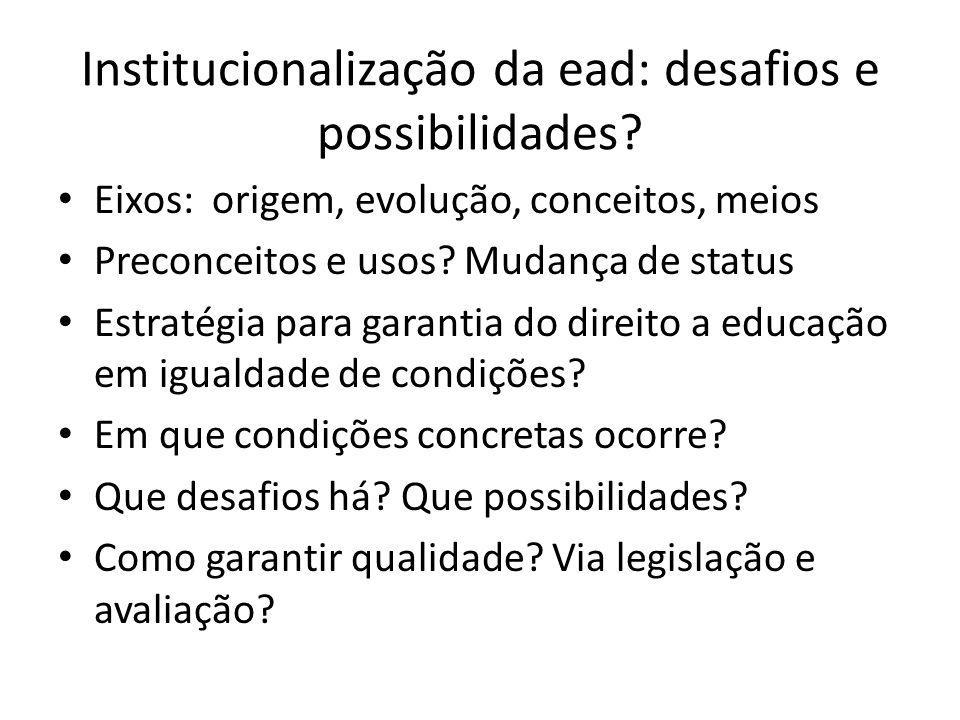 Institucionalização da ead: desafios e possibilidades? Eixos: origem, evolução, conceitos, meios Preconceitos e usos? Mudança de status Estratégia par