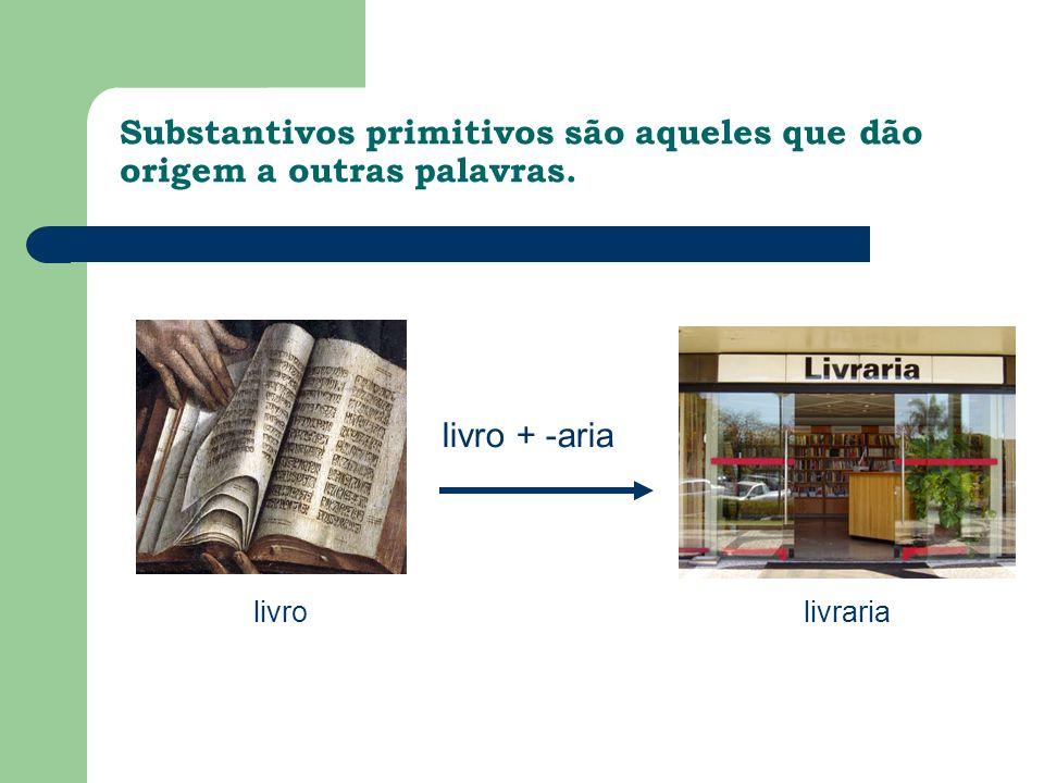 Substantivos primitivos são aqueles que dão origem a outras palavras. livrolivraria livro + -aria