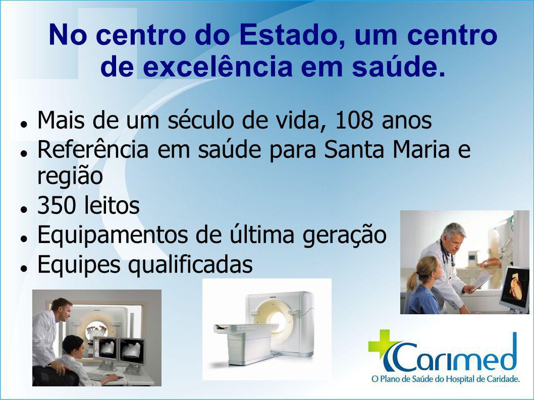 No centro do Estado, um centro de excelência em saúde. Mais de um século de vida, 108 anos Referência em saúde para Santa Maria e região 350 leitos Eq