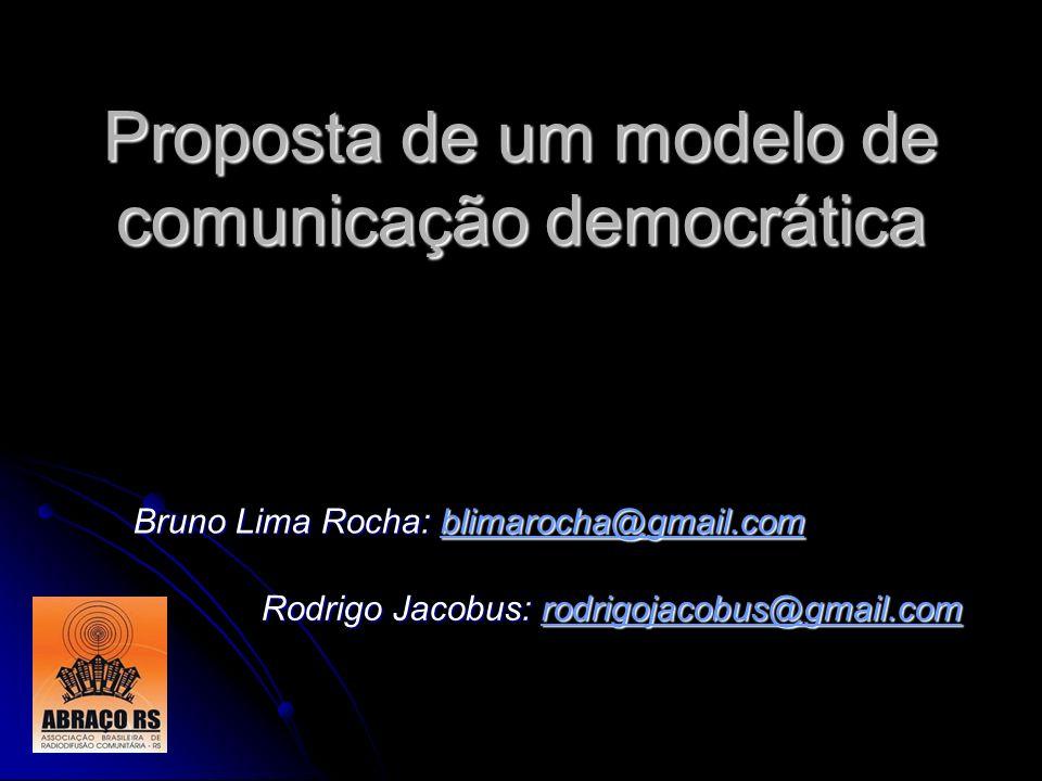 Proposta de um modelo de comunicação democrática Rodrigo Jacobus: rodrigojacobus@gmail.com Bruno Lima Rocha: blimarocha@gmail.com