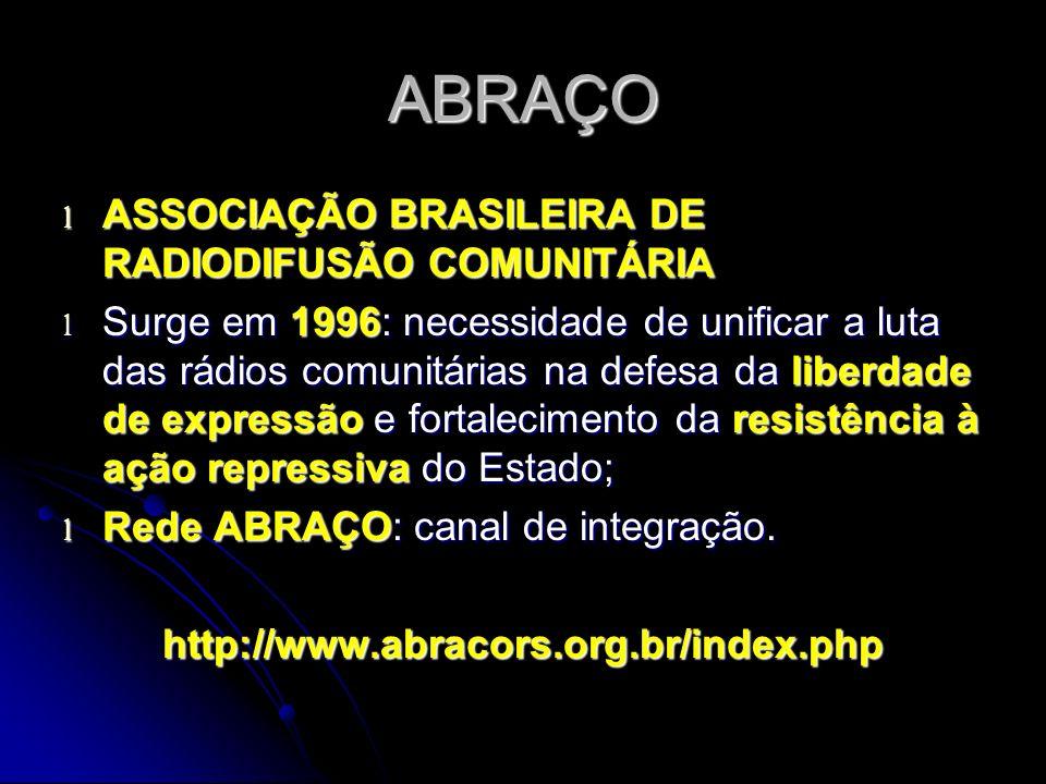 ABRAÇO l ASSOCIAÇÃO BRASILEIRA DE RADIODIFUSÃO COMUNITÁRIA l Surge em 1996: necessidade de unificar a luta das rádios comunitárias na defesa da liberdade de expressão e fortalecimento da resistência à ação repressiva do Estado; l Rede ABRAÇO: canal de integração.