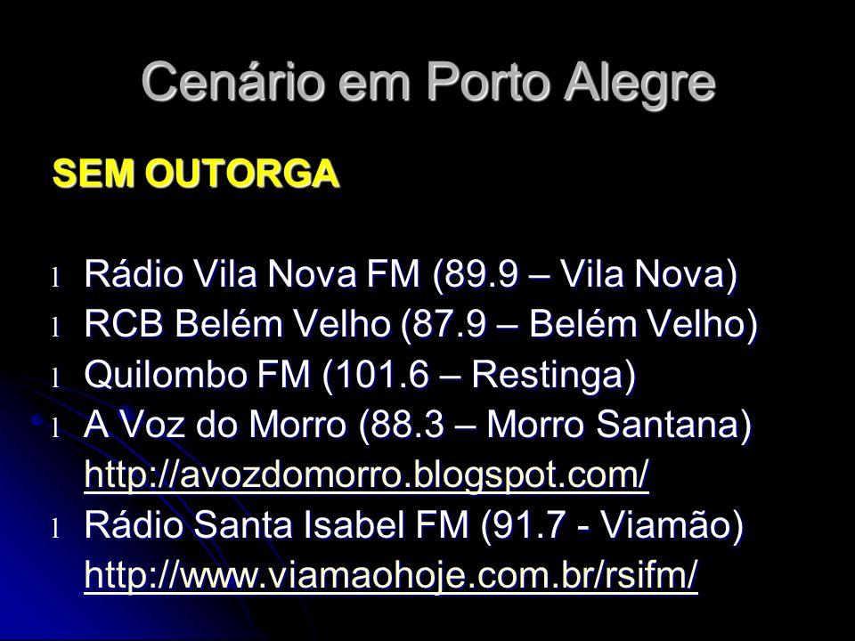 Cenário em Porto Alegre SEM OUTORGA l Rádio Vila Nova FM (89.9 – Vila Nova) l RCB Belém Velho (87.9 – Belém Velho) l Quilombo FM (101.6 – Restinga) l A Voz do Morro (88.3 – Morro Santana) http://avozdomorro.blogspot.com/ l Rádio Santa Isabel FM (91.7 - Viamão) http://www.viamaohoje.com.br/rsifm/