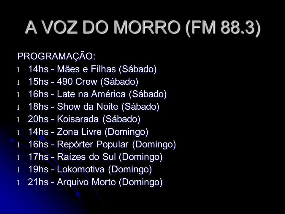A VOZ DO MORRO (FM 88.3) PROGRAMAÇÃO: l 14hs - Mães e Filhas (Sábado) l 15hs - 490 Crew (Sábado) l 16hs - Late na América (Sábado) l 18hs - Show da Noite (Sábado) l 20hs - Koisarada (Sábado) l 14hs - Zona Livre (Domingo) l 16hs - Repórter Popular (Domingo) l 17hs - Raízes do Sul (Domingo) l 19hs - Lokomotiva (Domingo) l 21hs - Arquivo Morto (Domingo)