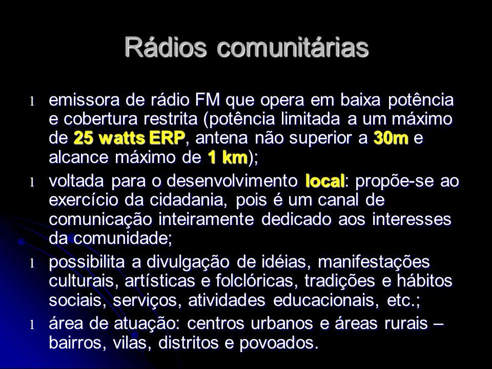 Rádios comunitárias l emissora de rádio FM que opera em baixa potência e cobertura restrita (potência limitada a um máximo de 25 watts ERP, antena não superior a 30m e alcance máximo de 1 km); l voltada para o desenvolvimento local: propõe-se ao exercício da cidadania, pois é um canal de comunicação inteiramente dedicado aos interesses da comunidade; l possibilita a divulgação de idéias, manifestações culturais, artísticas e folclóricas, tradições e hábitos sociais, serviços, atividades educacionais, etc.; l área de atuação: centros urbanos e áreas rurais – bairros, vilas, distritos e povoados.