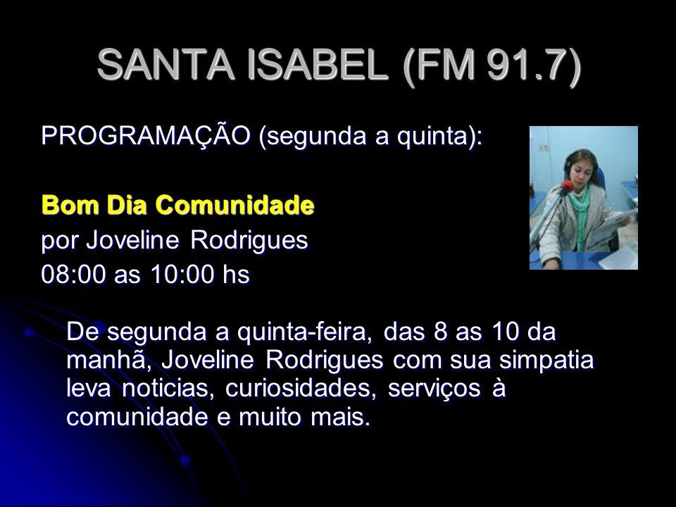 SANTA ISABEL (FM 91.7) PROGRAMAÇÃO (segunda a quinta): Bom Dia Comunidade por Joveline Rodrigues 08:00 as 10:00 hs De segunda a quinta-feira, das 8 as 10 da manhã, Joveline Rodrigues com sua simpatia leva noticias, curiosidades, serviços à comunidade e muito mais.