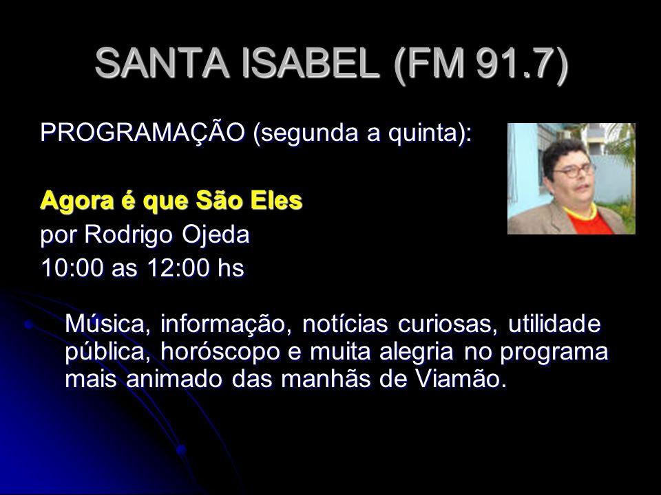 SANTA ISABEL (FM 91.7) PROGRAMAÇÃO (segunda a quinta): Agora é que São Eles por Rodrigo Ojeda 10:00 as 12:00 hs Música, informação, notícias curiosas, utilidade pública, horóscopo e muita alegria no programa mais animado das manhãs de Viamão.
