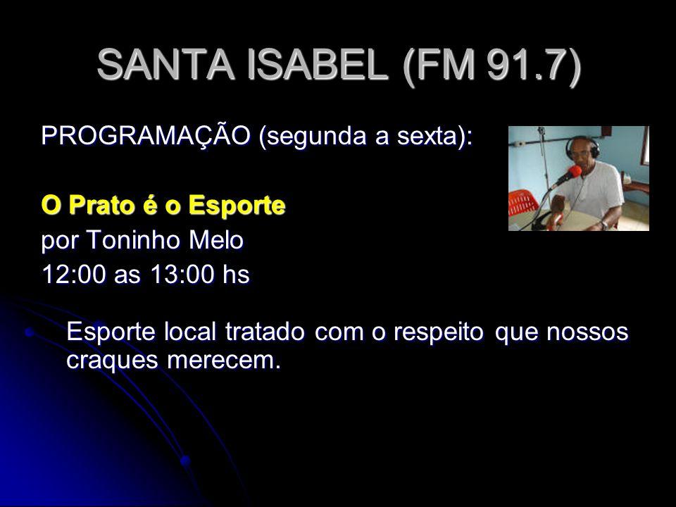SANTA ISABEL (FM 91.7) PROGRAMAÇÃO (segunda a sexta): O Prato é o Esporte por Toninho Melo 12:00 as 13:00 hs Esporte local tratado com o respeito que nossos craques merecem.