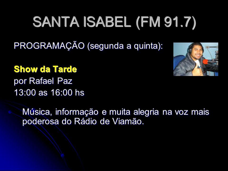 SANTA ISABEL (FM 91.7) PROGRAMAÇÃO (segunda a quinta): Show da Tarde por Rafael Paz 13:00 as 16:00 hs Música, informação e muita alegria na voz mais poderosa do Rádio de Viamão.