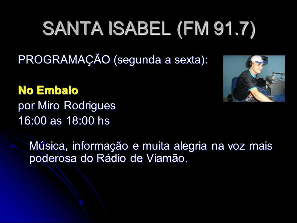 SANTA ISABEL (FM 91.7) PROGRAMAÇÃO (segunda a sexta): No Embalo por Miro Rodrigues 16:00 as 18:00 hs Música, informação e muita alegria na voz mais poderosa do Rádio de Viamão.