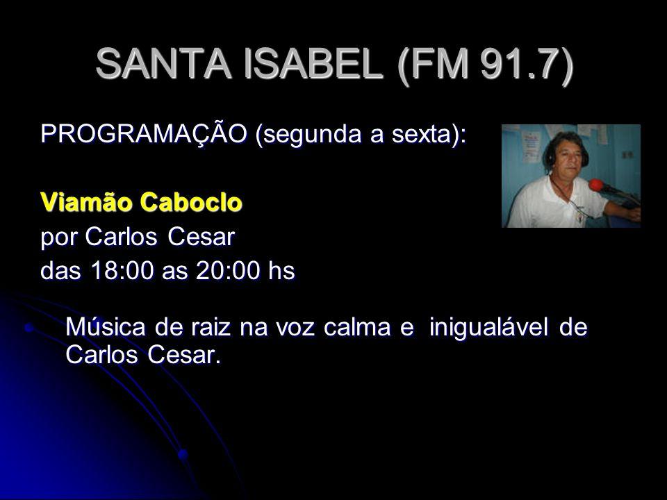 SANTA ISABEL (FM 91.7) PROGRAMAÇÃO (segunda a sexta): Viamão Caboclo por Carlos Cesar das 18:00 as 20:00 hs Música de raiz na voz calma e inigualável de Carlos Cesar.