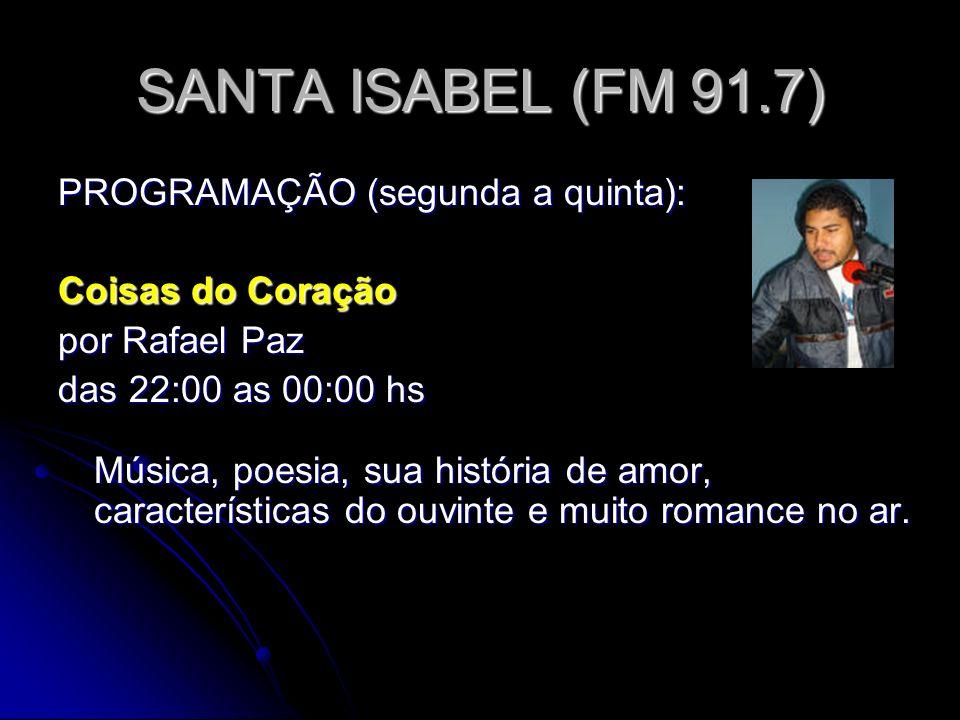 SANTA ISABEL (FM 91.7) PROGRAMAÇÃO (segunda a quinta): Coisas do Coração por Rafael Paz das 22:00 as 00:00 hs Música, poesia, sua história de amor, características do ouvinte e muito romance no ar.