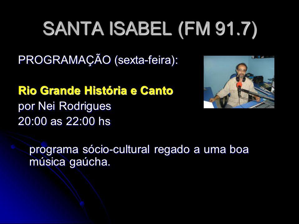 SANTA ISABEL (FM 91.7) PROGRAMAÇÃO (sexta-feira): Rio Grande História e Canto por Nei Rodrigues 20:00 as 22:00 hs programa sócio-cultural regado a uma boa música gaúcha.