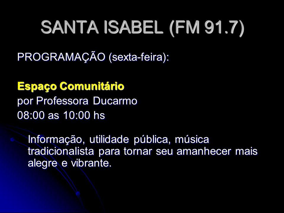 SANTA ISABEL (FM 91.7) PROGRAMAÇÃO (sexta-feira): Espaço Comunitário por Professora Ducarmo 08:00 as 10:00 hs Informação, utilidade pública, música tradicionalista para tornar seu amanhecer mais alegre e vibrante.