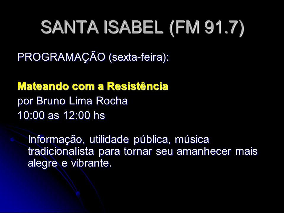 SANTA ISABEL (FM 91.7) PROGRAMAÇÃO (sexta-feira): Mateando com a Resistência por Bruno Lima Rocha 10:00 as 12:00 hs Informação, utilidade pública, música tradicionalista para tornar seu amanhecer mais alegre e vibrante.