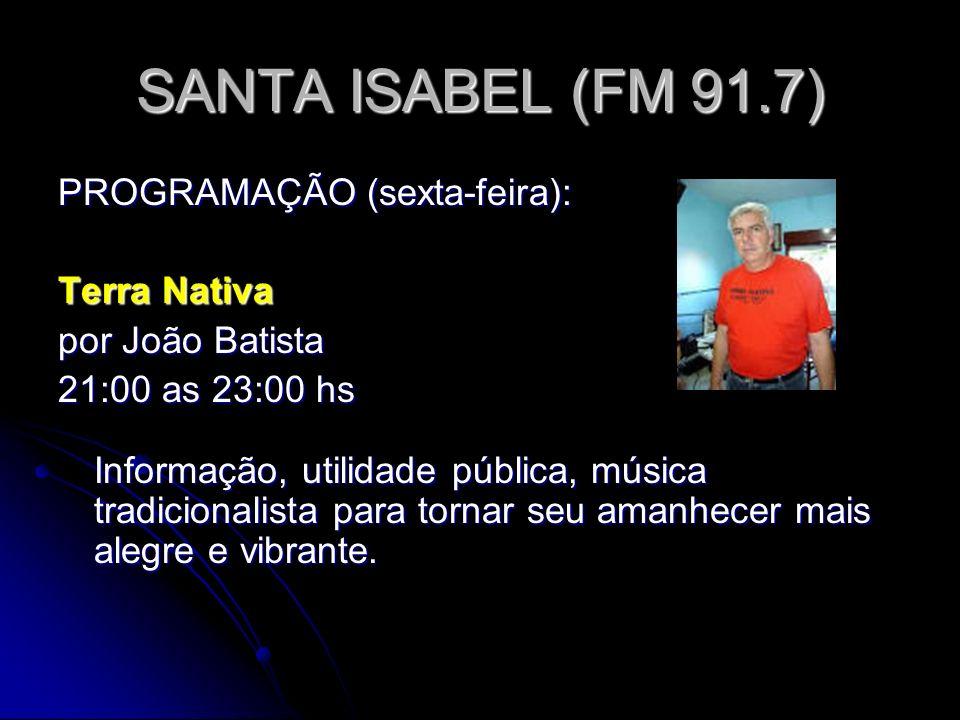 SANTA ISABEL (FM 91.7) PROGRAMAÇÃO (sexta-feira): Terra Nativa por João Batista 21:00 as 23:00 hs Informação, utilidade pública, música tradicionalista para tornar seu amanhecer mais alegre e vibrante.